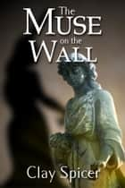 The Muse on the Wall ebook by Clay Spicer