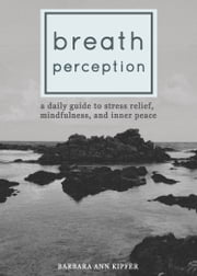 Breath Perception - A Daily Guide to Stress Relief, Mindfulness, and Inner Peace ebook by Barbara Ann Kipfer
