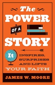 The Power of a Story - It Inspires, Surprises and Lifts Your Faith ebook by James W. Moore