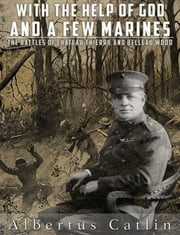 With the Help of God and a Few Marines - The Battles of Chateau Thierry and Belleau Wood (Illustrated) ebook by Albertus Catlin
