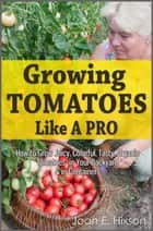 Growing Tomatoes Like A Pro: How to Grow Juicy, Colorful, Tasty, Organic Tomatoes in Your Backyard & in Containers ebook by Joan E. Hixson