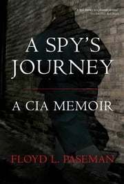 A Spy's Journey: A CIA Memoir - A CIA Memoir ebook by Floyd Paseman