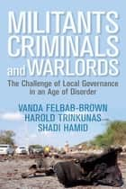 Militants, Criminals, and Warlords - The Challenge of Local Governance in an Age of Disorder ebook by Vanda Felbab-Brown, Harold Trinkunas, Shadi Hamid