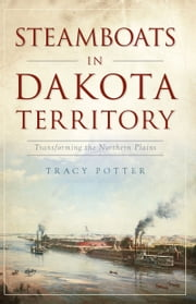 Steamboats in Dakota Territory - Transforming the Northern Plains ebook by Tracy Potter