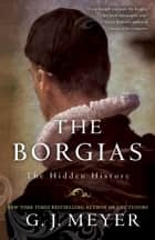 The Borgias - The Hidden History ebook by G.J. Meyer