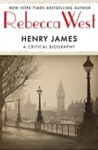 Henry James - A Critical Biography ebook by Rebecca West