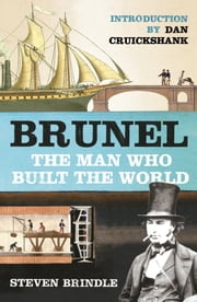 Brunel - The Man Who Built the World ebook by Steven Brindle,Dan Cruickshank