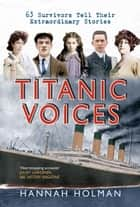 Titanic Voices - 63 Survivors Tell Their Extraordinary Stories ebook by Hannah Holman