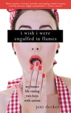 I Wish I Were Engulfed in Flames - My Insane Life Raising Two Boys with Autism ebook by Jeni Decker