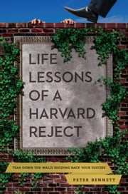 Life Lessons of a Harvard Reject - Tear Down the Walls Holding Back Your Success ebook by Peter Bennett