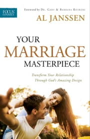 Your Marriage Masterpiece - Transform Your Relationship Through God's Amazing Design ebook by Al Janssen,Gary Rosberg,Barbara Rosberg