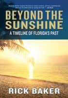 Beyond the Sunshine - A Timeline of Florida's Past ebook by Rick Baker