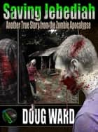 Saving Jebediah; Another True Story from the Zombie Apocalypse ebook by Doug Ward