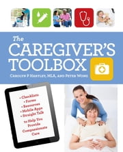 The Caregiver's Toolbox - Checklists, Forms, Resources, Mobile Apps, and Straight Talk to Help You Provide Compassionate Care ebook by Carolyn P. Hartley,Peter Wong
