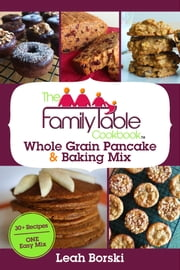 The Family Table Cookbook - Whole Grain Pancake & Baking Mix - 30+ Recipes | ONE Easy Mix ebook by Leah Borski
