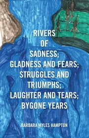 Rivers of Sadness; Gladness and Fears; Struggles and Triumphs; Laughter and Tears; Bygone Years ebook by Barbara Myles Hampton