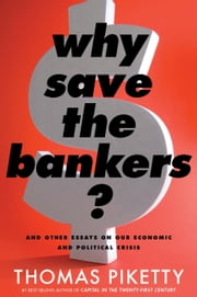 Why Save the Bankers? - And Other Essays on Our Economic and Political Crisis ebook by Thomas Piketty,Seth Ackerman