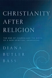 Christianity After Religion - The End of Church and the Birth of a New Spiritual Awakening ebook by Diana Butler Bass