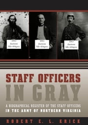 Staff Officers in Gray - A Biographical Register of the Staff Officers in the Army of Northern Virginia ebook by Robert E. L. Krick