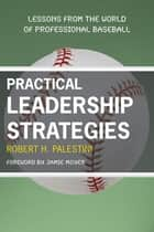 Practical Leadership Strategies - Lessons from the World of Professional Baseball ebook by Jamie Moyer, Robert Palestini Ed.D