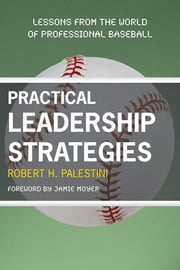 Practical Leadership Strategies - Lessons from the World of Professional Baseball ebook by Robert Palestini,Jamie Moyer