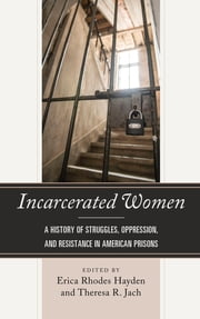 Incarcerated Women - A History of Struggles, Oppression, and Resistance in American Prisons ebook by Erica Rhodes Hayden, Theresa R. Jach, Telisha Dionne Bailey,...