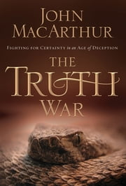 The Truth War - Fighting for Certainty in an Age of Deception ebook by John MacArthur