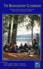 The Backcountry Classroom - Lessons, Tools, and Activities for Teaching Outdoor Leaders ebook by Jack Drury, Mark Wagstaff, Bruce F. Bonney, Dene Berman