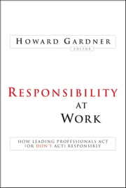 Responsibility at Work - How Leading Professionals Act (or Don't Act) Responsibly ebook by Howard Gardner