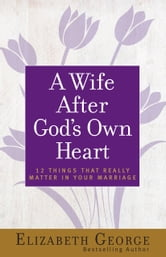 A Wife After God's Own Heart - 12 Things That Really Matter in Your Marriage ebook by Elizabeth George