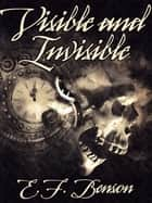 Visible and Invisible ebook by E.F. Benson, Karl Wurf