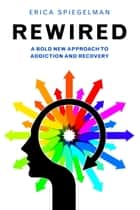 Rewired - A Bold New Approach To Addiction and Recovery ebook by Erica Spiegelman