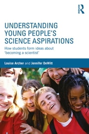 Understanding Young People's Science Aspirations - How students form ideas about 'becoming a scientist' ebook by Louise Archer,Jennifer DeWitt