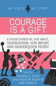 Courage is a gift - and other stories by & about transgender, non-binary, and genderqueer people eBook by Mariëlle S. Smith, Sìne Màiri Ní Ailpín, & Ash Roberts