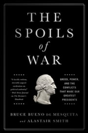 The Spoils of War - Greed, Power, and the Conflicts That Made Our Greatest Presidents ebook by Bruce Bueno de Mesquita,Alastair Smith