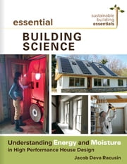 Essential Building Science - Understanding Energy and Moisture in High Performance House Design ebook by Jacob Deva Racusin