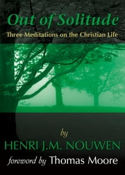 Out of Solitude: Three Meditations on the Christian Life - Three Meditations on the Christian Life ebook by Henri J. M. Nouwen,Thomas Moore
