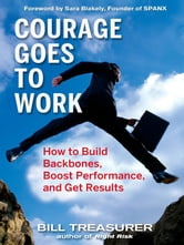 Courage Goes to Work - How to Build Backbones, Boost Performance, and Get Results ebook by Bill Treasurer