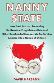 Nanny State - How Food Fascists, Teetotaling Do-Gooders, Priggish Moralists, and other Boneheaded Bureaucrats are Turning America into a Nation of Children ebook by David Harsanyi