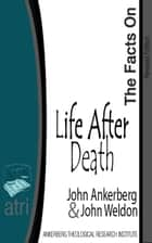 The Facts on Life After Death ebook by John Ankerberg