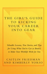 The Girl's Guide to Kicking Your Career Into Gear - Valuable Lessons, True Stories, and Tips For Using What You've Got (A Brain!) to Make Your Worklife Work for You ebook by Caitlin Friedman,Kimberly Yorio