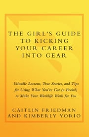 The Girl's Guide to Kicking Your Career Into Gear - Valuable Lessons, True Stories, and Tips For Using What You've Got (A Brain!) to Make Your Worklife Work for You ebook by Caitlin Friedman, Kimberly Yorio