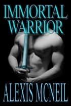 Immortal Warrior ebook by Alexis McNeil
