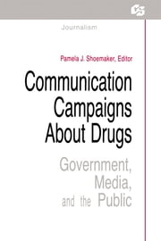 Communication Campaigns About Drugs - Government, Media, and the Public ebook by Pamela J. Shoemaker