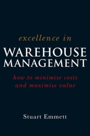 Excellence in Warehouse Management - How to Minimise Costs and Maximise Value ebook by Stuart Emmett