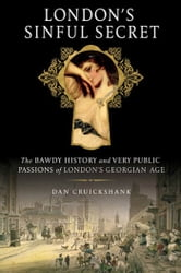 London's Sinful Secret - The Bawdy History and Very Public Passions of London's Georgian Age ebook by Dan Cruickshank
