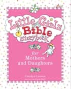 Little Girls Bible Storybook for Mothers and Daughters ebook by Carolyn Larsen,Caron Turk