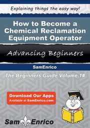 How to Become a Chemical Reclamation Equipment Operator - How to Become a Chemical Reclamation Equipment Operator ebook by Lashawn Matson