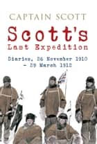 Scott's Last Expedition: Diaries, 26 November 1910 - 29 March 1912 (Illustrated) ebook by Captain Scott