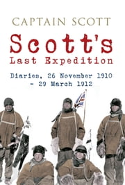 Scott's Last Expedition: Diaries, 26 November 1910 - 29 March 1912 (Illustrated) - Diaries, 26 November 1910 - 29 March 1912 ebook by Captain Scott
